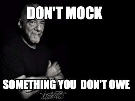 A meme with Paulo Coelho saying not to mock something you don't owe.