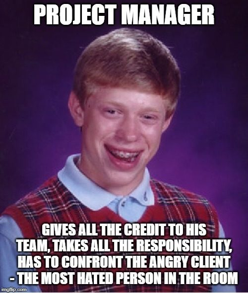 bad luck brian meme with caption: project manager gives all the credit to his team, takes all the responsibility, has to confront the angry client - the most hated person in the room