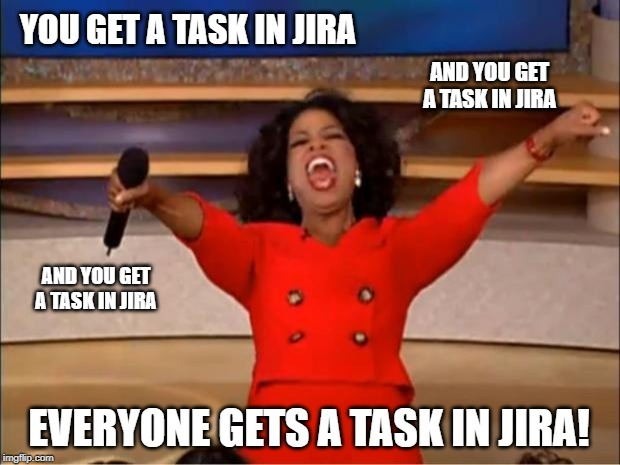 oprah winfrey meme – everybody gets a task in jira as part of quality assurance standards