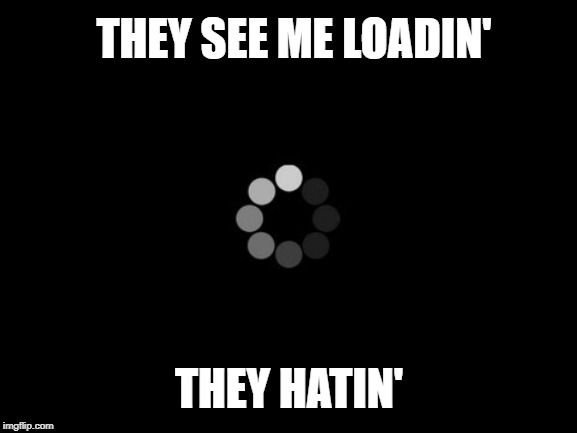lazy loading meme loading symbol with caption they see me loadin they hatin