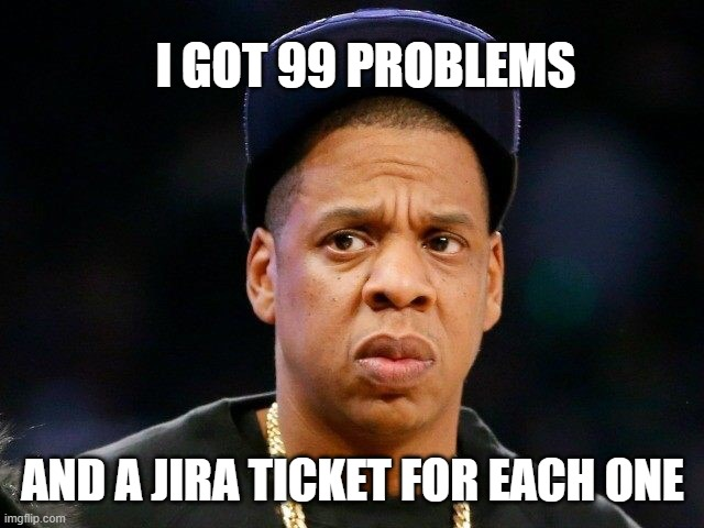 i got 99 problems and a jira ticket for each one jay z meme about project management