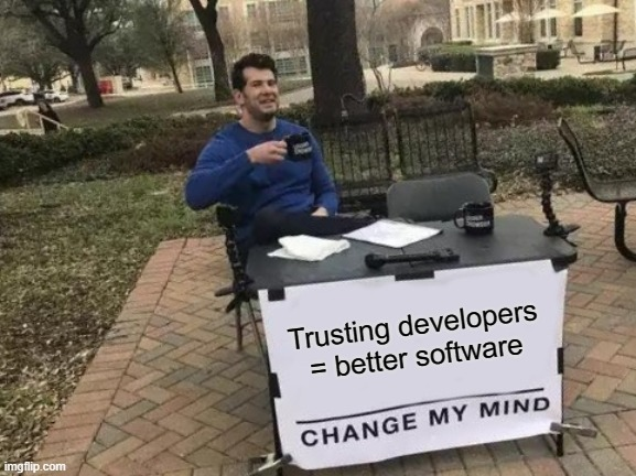 trusting software developers = better software change my mind meme