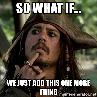 "meme with Jack Sparrow saying ""so what if we just add this one more thing"""
